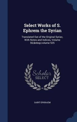 Select Works of S. Ephrem the Syrian: Translated Out of the Original Syriac, with Notes and Indices, Volume 56; Volume 525