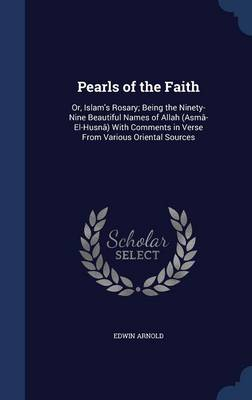 Pearls of the Faith: Or, Islam's Rosary; Being the Ninety-Nine Beautiful Names of Allah (Asma-El-Husna) with Comments in Verse from Various Oriental Sources