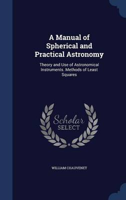 A Manual of Spherical and Practical Astronomy: Theory and Use of Astronomical Instruments. Methods of Least Squares