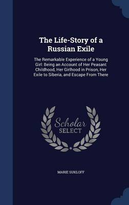 The Life-Story of a Russian Exile: The Remarkable Experience of a Young Girl: Being an Account of Her Peasant Childhood, Her Girlhood in Prison, Her Exile to Siberia, and Escape from There