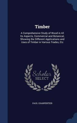 Timber: A Comprehensive Study of Wood in All Its Aspects, Commercial and Botanical, Showing the Different Applications and Uses of Timber in Various Trades, Etc