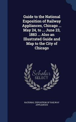 Guide to the National Exposition of Railway Appliances, Chicago ... May 24, to ... June 23, 1883 ... Also an Illustrated Guide and Map to the City of Chicago