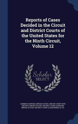 Reports of Cases Decided in the Circuit and District Courts of the United States for the Ninth Circuit; Volume 12