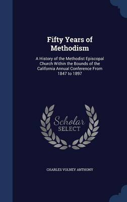 Fifty Years of Methodism: A History of the Methodist Episcopal Church Within the Bounds of the California Annual Conference from 1847 to 1897