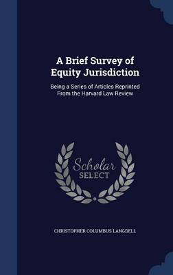 A Brief Survey of Equity Jurisdiction: Being a Series of Articles Reprinted from the Harvard Law Review