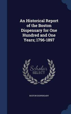 An Historical Report of the Boston Dispensary for One Hundred and One Years; 1796-1897