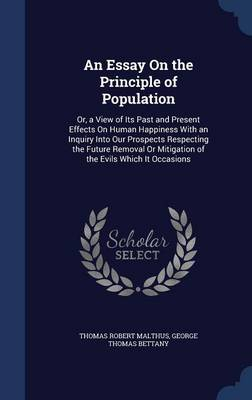 An Essay on the Principle of Population: Or, a View of Its Past and Present Effects on Human Happiness with an Inquiry Into Our Prospects Respecting the Future Removal or Mitigation of the Evils Which It Occasions