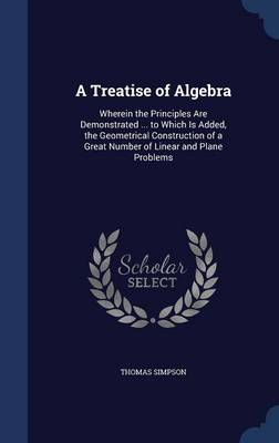 A Treatise of Algebra: Wherein the Principles Are Demonstrated ... to Which Is Added, the Geometrical Construction of a Great Number of Linear and Plane Problems