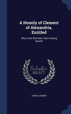 A Homily of Clement of Alexandria, Entitled: Who Is the Rich Man That Is Being Saved?