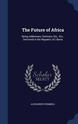 The Future of Africa: Being Addresses, Sermons, Etc., Etc., Delivered in the Republic of Liberia