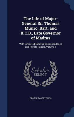 The Life of Major-General Sir Thomas Munro, Bart. and K.C.B., Late Governor of Madras: With Extracts from His Correspondence and Private Papers, Volume 1