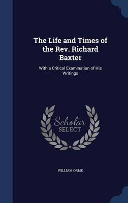 The Life and Times of the REV. Richard Baxter: With a Critical Examination of His Writings