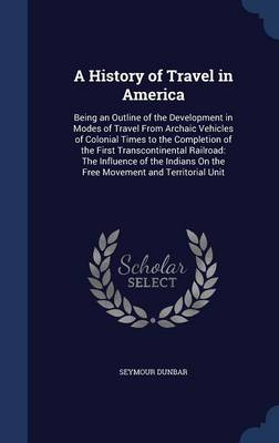 A History of Travel in America: Being an Outline of the Development in Modes of Travel from Archaic Vehicles of Colonial Times to the Completion of the First Transcontinental Railroad: The Influence of the Indians on the Free Movement and Territorial Unit