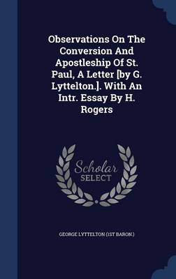 Observations on the Conversion and Apostleship of St. Paul, a Letter [By G. Lyttelton.]. with an Intr. Essay by H. Rogers
