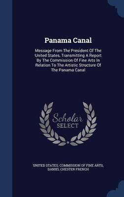 Panama Canal: Message from the President of the United States, Transmitting a Report by the Commission of Fine Arts in Relation to the Artistic Structure of the Panama Canal
