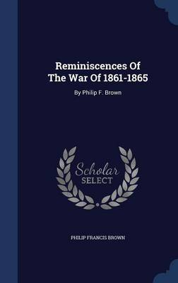 Reminiscences of the War of 1861-1865: By Philip F. Brown