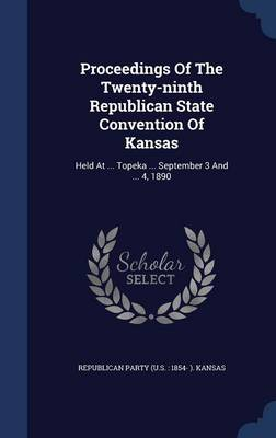 Proceedings of the Twenty-Ninth Republican State Convention of Kansas: Held at ... Topeka ... September 3 and ... 4, 1890