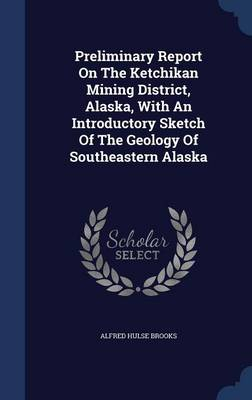 Preliminary Report on the Ketchikan Mining District, Alaska, with an Introductory Sketch of the Geology of Southeastern Alaska