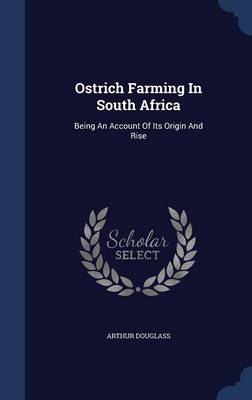 Ostrich Farming in South Africa: Being an Account of Its Origin and Rise
