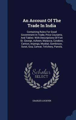 An Account of the Trade in India: Containing Rules for Good Government in Trade, Price Courants, and Tables: With Descriptions of Fort St. George, Acheen, Malacca, Condore, Canton, Anjengo, Muskat, Gombroon, Surat, Goa, Carwar, Telichery, Panola,