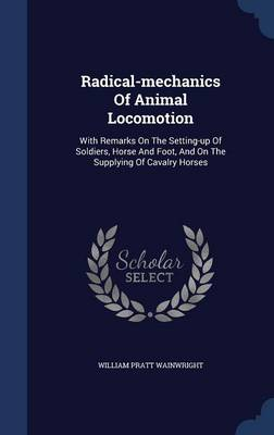 Radical-Mechanics of Animal Locomotion: With Remarks on the Setting-Up of Soldiers, Horse and Foot, and on the Supplying of Cavalry Horses