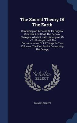 The Sacred Theory of the Earth: Containing an Account of Its Original Creation, and of All the General Changes, Which It Hath Undergone, or Is to Undergo, Until the Consummation of All Things. in Two Volumes. the First Books Concerning the Deluge,