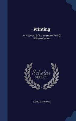 Printing: An Account of Its Invention and of William Caxton