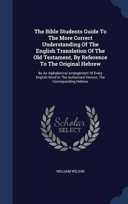 The Bible Students Guide to the More Correct Understanding of the English Translation of the Old Testament, by Reference to the Original Hebrew: By an Alphabetical Arrangement of Every English Word in the Authorized Version, the Corresponding Hebrew