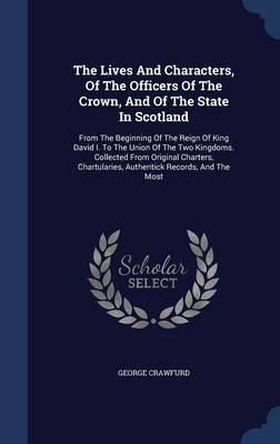 The Lives and Characters, of the Officers of the Crown, and of the State in Scotland: From the Beginning of the Reign of King David I. to the Union of the Two Kingdoms. Collected from Original Charters, Chartularies, Authentick Records, and the Most