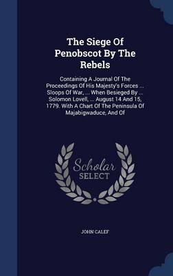The Siege of Penobscot by the Rebels: Containing a Journal of the Proceedings of His Majesty's Forces ... Sloops of War, ... When Besieged by ... Solomon Lovell, ... August 14 and 15, 1779. with a Chart of the Peninsula of Majabigwaduce, and of