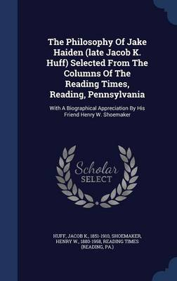 The Philosophy of Jake Haiden (Late Jacob K. Huff) Selected from the Columns of the Reading Times, Reading, Pennsylvania: With a Biographical Appreciation by His Friend Henry W. Shoemaker