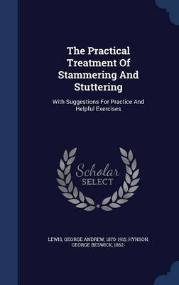 The Practical Treatment of Stammering and Stuttering: With Suggestions for Practice and Helpful Exercises