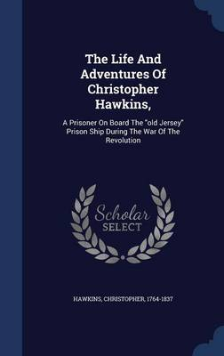 The Life and Adventures of Christopher Hawkins,: A Prisoner on Board the Old Jersey Prison Ship During the War of the Revolution