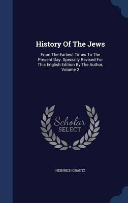 History of the Jews: From the Earliest Times to the Present Day. Specially Revised for This English Edition by the Author, Volume 2