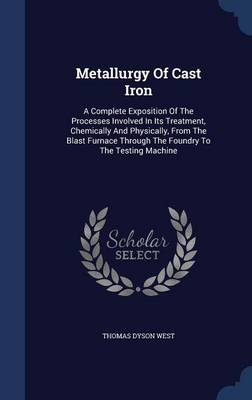 Metallurgy of Cast Iron: A Complete Exposition of the Processes Involved in Its Treatment, Chemically and Physically, from the Blast Furnace Through the Foundry to the Testing Machine