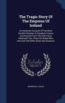 The Tragic Story of the Empress of Ireland: An Authentic Account of the Most Horrible Disaster in Canadian History Constructed from the Real Facts Obtained from Those on Board Who Survived and Other Great Sea Disasters