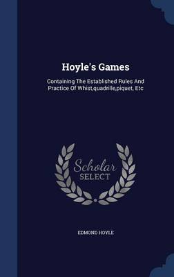 Hoyle's Games: Containing the Established Rules and Practice of Whist, Quadrille, Piquet, Etc