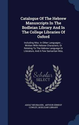 Catalogue of the Hebrew Manuscripts in the Bodleian Library and in the College Libraries of Oxford: Including Mss. in Other Languages ... Written with Hebrew Characters, or Relating to the Hebrew Language or Literature, and a Few Samaritan Mss,