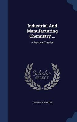 Industrial and Manufacturing Chemistry ...: A Practical Treatise