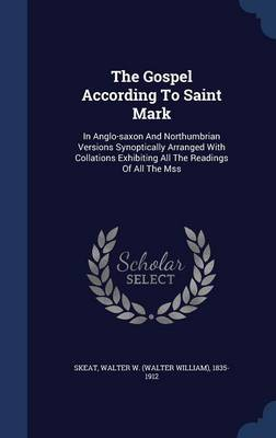 The Gospel According to Saint Mark: In Anglo-Saxon and Northumbrian Versions Synoptically Arranged with Collations Exhibiting All the Readings of All the Mss