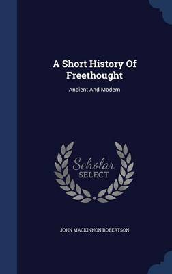 A Short History of Freethought: Ancient and Modern