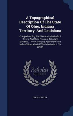 A Topographical Description of the State of Ohio, Indiana Territory, and Louisiana: Comprehending the Ohio and Mississippi Rivers, and Their Principal Tributary Streams ... and a Concise Account of the Indian Tribes West of the Mississippi: To Which
