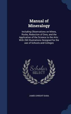 Manual of Mineralogy: Including Observations on Mines, Rocks, Reduction of Ores, and the Application of the Science to the Arts: With 260 Illustrations Designed for the Use of Schools and Colleges