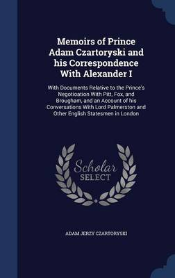 Memoirs of Prince Adam Czartoryski and His Correspondence with Alexander I: With Documents Relative to the Prince's Negotioation with Pitt, Fox, and Brougham, and an Account of His Conversations with Lord Palmerston and Other English Statesmen in London