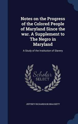 Notes on the Progress of the Colored People of Maryland Since the War. a Supplement to the Negro in Maryland: A Study of the Institution of Slavery
