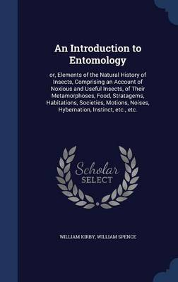 An Introduction to Entomology: Or, Elements of the Natural History of Insects, Comprising an Account of Noxious and Useful Insects, of Their Metamorphoses, Food, Stratagems, Habitations, Societies, Motions, Noises, Hybernation, Instinct, Etc., Etc.