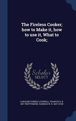 The Fireless Cooker; How to Make It, How to Use It, What to Cook;
