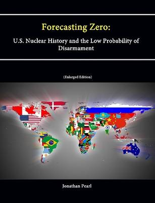 Forecasting Zero: U.S. Nuclear History and the Low Probability of Disarmament [Enlarged Edition]