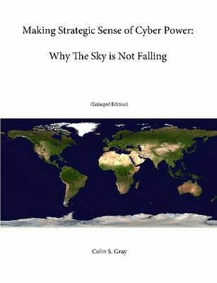 Making Strategic Sense of Cyber Power: Why The Sky is Not Falling (Enlarged Edition)