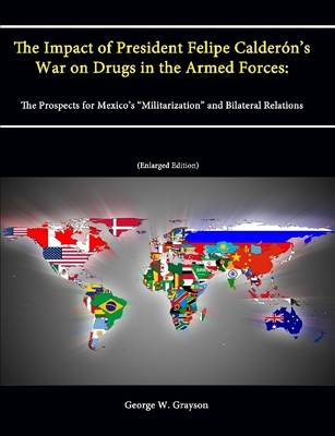 """The Impact of President Felipe Calderon's War on Drugs in the Armed Forces: The Prospects for Mexico's """"Militarization"""" and Bilateral Relations (Enlarged Edition)"""